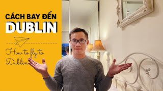 CÁCH BAY ĐẾN DUBLIN CÙNG DU HỌC SINH IRELAND | How to fly to Dublin?