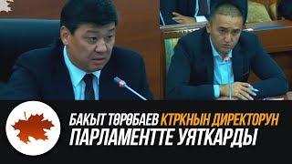 Бакыт Төрөбаев КТРКнын директорун парламентте уяткарды