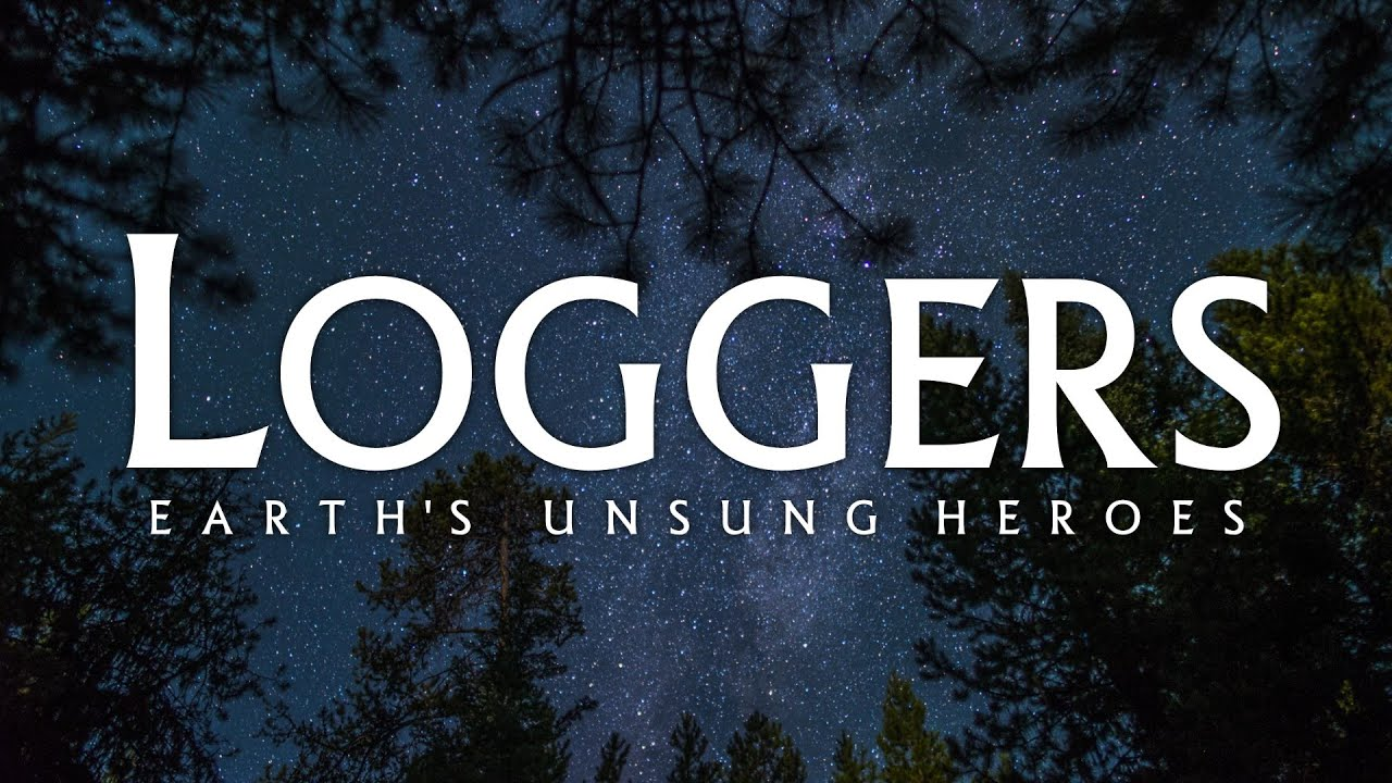Loggers: Earth's Unsung Heroes