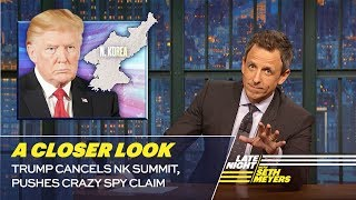 Trump Cancels NK Summit, Pushes Crazy Spy Claim: A Closer Look
