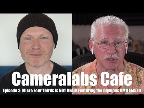 Cameralabs Cafe Podcast 003: Micro Four Thirds NOT DEAD feat EM5 III