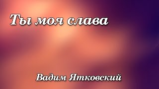 268. Ты моя слава - Вадим Ятковский