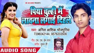 Piya Chulhi Me Lawana Lagaie Dihale - Anil Aashiq