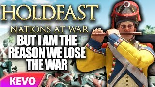 Holdfast but I am the reason we lose the war