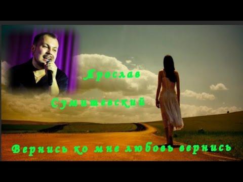 Ярослав  Сумишевский    Вернись ко мне любовь вернись