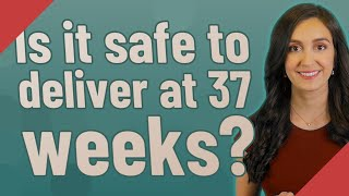 Is it safe to deliver at 37 weeks?