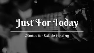 JUST FOR TODAY - HEALING QUOTES