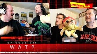 Incoherent Ramblings Episode 053: Wat?