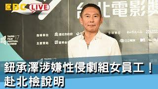 《全程直播》12/6 17:00 最新!鈕承澤涉嫌性侵劇組女員工! 赴北檢說明