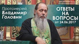 Протоиерей Владимир Головин. Ответы на вопросы от 24.06.2017 г.