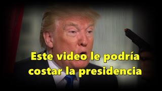 Este video podría costarle la presidencia a Donald Trump