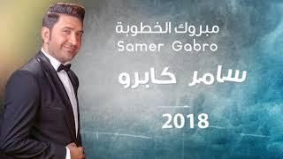تحميل اغاني Samer Gabro Mabrouk Al khoutoube 2018 سامر كابرو مبروك الخطوبة MP3