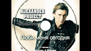 ALEXANDER PROJECT - Люби меня сегодня