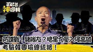 《政治神邏輯》防諜戰!豬隊友? 暗黑力量入侵高雄 考驗韓國瑜總統路!