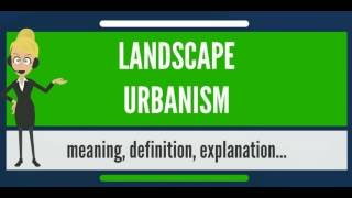 What Is LANDSCAPE URBANISM? What Does LANDSCAPE URBANISM Mean? LANDSCAPE URBANISM Meaning