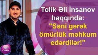 """Tolik Əli İnsanov haqqında:""""Səni gərək ömürlük məhkum edərdilər!"""""""