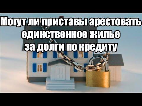 ✓ Могут ли приставы арестовать единственное жилье за долги по кредиту
