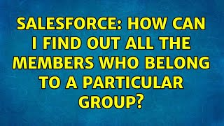 Salesforce: How can I find out all the members who belong to a particular group? (3 Solutions!!)