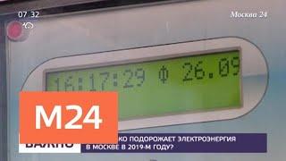 На сколько подорожает электроэнергия в Москве в 2019 году - Москва 24