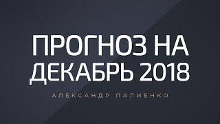 Прогноз на Декабрь 2018 года. Александр Палиенко.