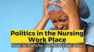 View the video Politics in the Nursing Work Place - How to Handle the Discussion