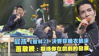 屁孩《聲林2》決賽穿睡衣躺床 蕭敬騰:期待你在戲劇的發展|聲林之王2 Jungle Voice 2