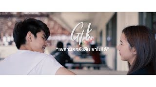 GTK - เพราะเธอยังลืมเขาไม่ได้ ft. Matt-Tc [ Official MV ]