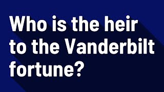 Who is the heir to the Vanderbilt fortune?