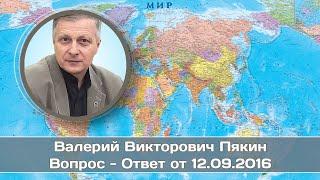 Валерий Пякин. Вопрос - Ответ от 12 сентября 2016 г.