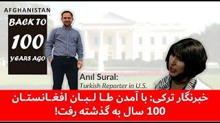 انیل سورال خبر نگار ترکی باور دارد که افغانستان 100 سال به عقب برگشته است!