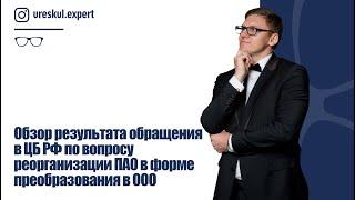 Обзор результата обращения в ЦБ РФ по вопросу реорганизации ПАО в форме преобразования в ООО.