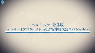 ハロ!ステ号外~ハロー!プロジェクト2017新体制決定スペシャル~