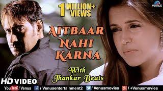 Aitbaar Nahi Karna - JHANKAR BEATS | Ajay Devgan & Neha