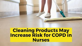 View the video Do Cleaning Products Increase Risk for COPD in Nurses?