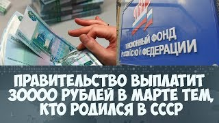 Правительство выплатит 30000 рублей в марте тем, кто родился в СССР?