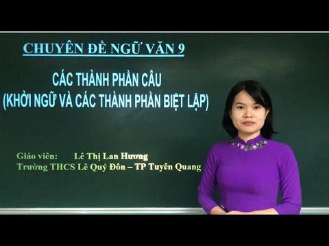 Môn Ngữ văn 9 - Chuyên đề: CÁC THÀNH PHẦN CÂU (KHỞI NGỮ VÀ CÁC THÀNH PHẦN BIỆT LẬP) - GV Lê Thị Lan Hương, trường THCS Lê Quý Đôn, thành phố Tuyên Quang.