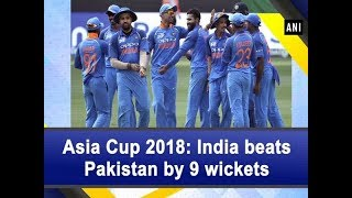 Asia Cup 2018: India beats Pakistan by 9 wickets - #Sports News