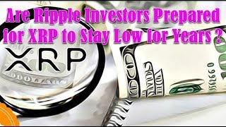 Ripple News! Are Ripple investors prepared for XRP to stay low for years