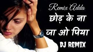 Chhod ke Na Ja O Piya Tujhko Maine Dil De Diya DJ RIMIX SONG