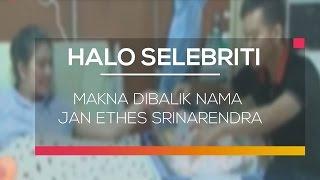 Makna Dibalik Nama Jan Ethes Srinarendra - Halo Selebriti