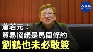 【珍言真語】 蕭若元(6): 中美貿易協議是「馬關條約」,劉鶴也未必敢簽;中美故意各自表述,為中方留面子;中方必然向國內宣稱協議取得勝利。|#香港大紀元新唐人聯合新聞頻道