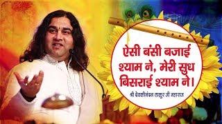 Aisi Bansi Bajai Shyam Ne || मेरी सुध बिसराई श्याम ने || SHRI DEVKINANDAN THAKUR JI
