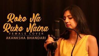 Roke Na Ruke Naina - Female Cover Song By Akanksha Bhandari - Arijit Singh | Amaal Mallik