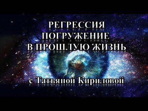 Регрессия в Прошлые Жизни с Татьяной Кириловой