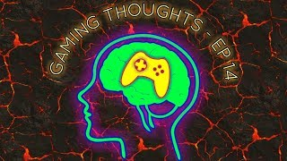 Gaming Thoughts - Ep 14