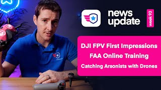 Drone News: DJI FPV First Impressions. FAA Online Training. Arsonist caught by drones.