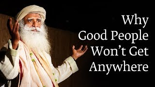 Why Good People Won't Get Anywhere | Sadhguru