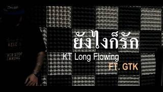 """""""ยังไงก็รัก""""  -   KT Long Flowing  FT.  GTK"""