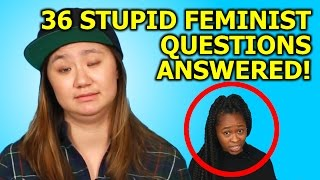 36 STUPID FEMINIST QUESTIONS ANSWERED