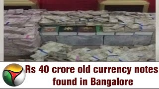 Rs 40 crore old currency notes found in Bangalore